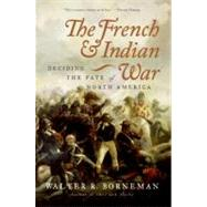 The French And Indian War: Deciding the Fate of North America by Borneman, Walter R., 9780060761844
