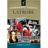 Legendary Locals of Latrobe by Comm, Joseph A., 9781467101844
