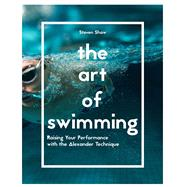 The Art of Swimming Raising Your Performance with the Alexander Technique by Shaw, Steven, 9781910231845