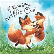 I Love You, Alfie Cub by McAllister, Angela; Howarth, Daniel, 9781472331847