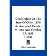 Constitution of the State of Ohio 1851 : As Amended October 9, 1883 and October 13, 1885 (1889) by Ohio Constitution, 9781120181848