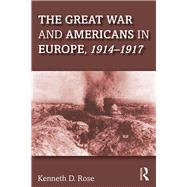 The Great War and Americans in Europe, 1914-1917 by Rose,Kenneth, 9781138241848