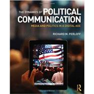 The Dynamics of Political Communication: Media and Politics in a Digital Age by Perloff; Richard M., 9780415531849