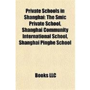 Private Schools in Shanghai : The Smic Private School, Shanghai Community International School, Shanghai Pinghe School by , 9781156981849