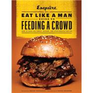 The Eat Like a Man Guide to Feeding a Crowd: How to Cook for Family, Friends, and Spontaneous Parties by Esquire; Voltaggio, Bryan; Granger, David, 9781452131849