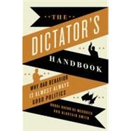 The Dictator's Handbook: Why Bad Behavior Is Almost Always Good Politics by Bueno De Mesquita, Bruce; Smith, Alastair, 9781610391849