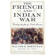The French and Indian War: Deciding the Fate of North America by Borneman, Walter R., 9780060761851