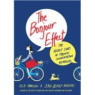 The Bonjour Effect The Secret Codes of French Conversation Revealed by Barlow, Julie; Nadeau, Jean-Benoit, 9781250051851