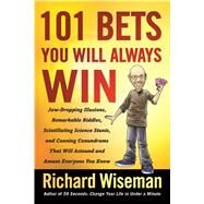 101 Bets You Will Always Win Jaw-Dropping Illusions, Remarkable Riddles, Scintillating Science Stunts, and Cunning Conundrums That Will Astound and Amaze Everyone You Know by Wiseman, Richard, 9781250121851