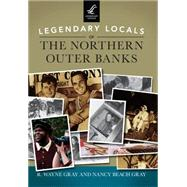Legendary Locals of the Northern Outer Banks, North Carolina by Gray, R. Wayne; Gray, Nancy Beach, 9781467101851