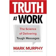 Truth at Work: The Science of Delivering Tough Messages by Murphy, Mark, 9781260011852