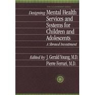 Designing Mental Health Services for Children and Adolescents: A Shrewd Investment by Young,J. Gerald, 9781138011854