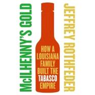 McIlhenny's Gold : How a Louisiana Family Built the Tabasco Empire by Rothfeder, Jeffrey, 9780060721855