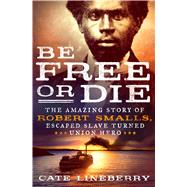 Be Free or Die The Amazing Story of Robert Smalls' Escape from Slavery to Union Hero by Lineberry, Cate, 9781250101860