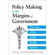 Policy Making at the Margins of Government: The Case of the Israeli Health System by Zalmanovitch, Yair, 9780791451861