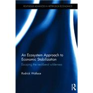 An Ecosystem Approach to Economic Stabilization: Escaping the Neoliberal Wilderness by Wallace; Rodrick, 9781138831865