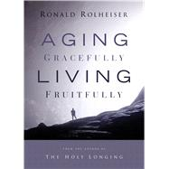 Aging Gracefully, Living Fruitfully by Rolheiser, Ronald, 9781632531865