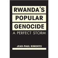 Rwanda's Popular Genocide: A Perfect Storm by Kimonyo, Jean-Paul, 9781626371866