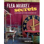 Flea Market Secrets: An Indispensable Guide to Where to Go and What to Buy by James, Geraldine, 9781782491866