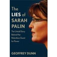 The Lies of Sarah Palin The Untold Story Behind Her Relentless Quest for Power by Dunn, Geoffrey, 9780312601867