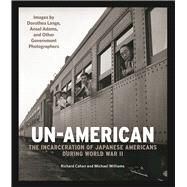 Un-American: The Incarceration of Japanese Americans During World War II Images by Dorothea Lange, Ansel Adams, and Other Government Photographers by Cahan, Richard; Williams, Michael, 9780991541867