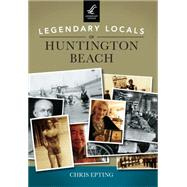 Legendary Locals of Huntington Beach California by Epting, Chris, 9781467101868