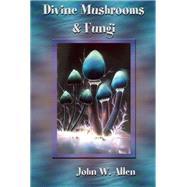 Divine Mushrooms and Fungi by Allen, John W., 9781579511869