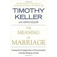 The Meaning of Marriage Facing the Complexities of Commitment with the Wisdom of God by Keller, Timothy, 9781594631870