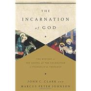 The Incarnation of God: The Mystery of the Gospel As the Foundation of Evangelical Theology by Clark, John C.; Johnson, Marcus Peter, 9781433541872