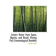 Letters Home from Spain, Algeria, and Brazil, During Past Entomological Rambles by Clark, Hamlet, 9780554651873