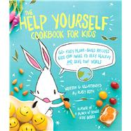 The Help Yourself Cookbook for Kids 60 Easy Plant-Based Recipes Kids Can Make to Stay Healthy and Save the Earth by Roth, Ruby, 9781449471873