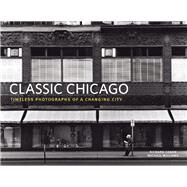 Classic Chicago Timeless Photographs of a Changing City by Cahan, Richard; Williams, Michael, 9780991541874