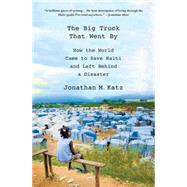The Big Truck That Went By How the World Came to Save Haiti and Left Behind a Disaster by Katz, Jonathan M., 9780230341876