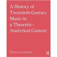 A History of Twentieth-Century Music in a Theoretic-Analytical Context by Antokoletz; Elliott, 9780415881876