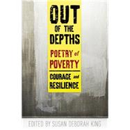 Out of the Depths: Poetry of Poverty Courage and Resilience by King, Susan Deborah, 9780985981877