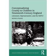 Conceptualizing Cruelty to Children in Nineteenth-Century England: Literature, Representation, and the NSPCC by Flegel,Monica, 9781138261877