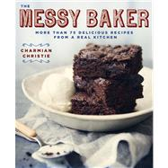 The Messy Baker More Than 75 Delicious Recipes from a Real Kitchen by Christie, Charmian, 9781623361877