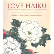Love Haiku: Japanese Poems of Yearning, Passion, and Remembrance by Donegan, Patricia; Donegan, Patricia; Ishibashi, Yoshie, 9781611801880