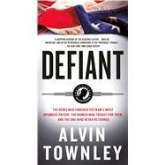 Defiant The POWs Who Endured Vietnam's Most Infamous Prison by Townley, Alvin, 9781250061881