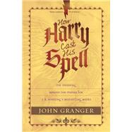 How Harry Cast His Spell: The Meaning Behind the Mania for J. K. Rowling's Bestselling Books by Granger, John, 9781414321882