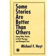 Some Stories are Better than Others: Doing What Works in Brief Therapy and Managed Care by Hoyt,Michael F., 9781138011885