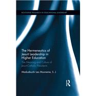 The Hermeneutics of Jesuit Leadership in Higher Education: The Meaning and Culture of Catholic-Jesuit Presidents by Muoneme, S.J.; Maduabuchi Leo, 9781138631885