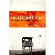 The Least Worst Place Guantanamo's First 100 Days by Greenberg, Karen, 9780195371888