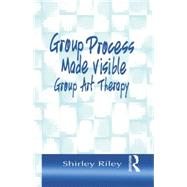 Group Process Made Visible: The Use of Art in Group Therapy by Riley,Shirley, 9781138011892
