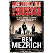 Once Upon a Time in Russia The Rise of the Oligarchs—A True Story of Ambition, Wealth, Betrayal, and Murder by Mezrich, Ben, 9781476771892