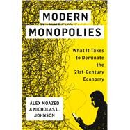 Modern Monopolies What It Takes to Dominate the 21st Century Economy by Moazed, Alex; Johnson, Nicholas L., 9781250091895
