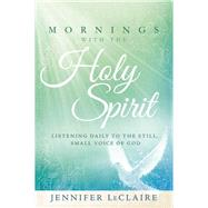 Mornings With the Holy Spirit: Listening Daily to the Still Small Voice of God by Leclaire, Jennifer, 9781629981895