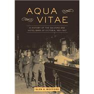 Aqua Vitae A History of the Saloons and Hotel Bars of Victoria, 1851-1917 by Mofford, Glen A., 9781771511896
