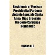 Recipients of Mexican Presidential Pardons : Antonio López de Santa Anna, Elias Breeskin, Gregorio Cárdenas Hernández by , 9781156981900