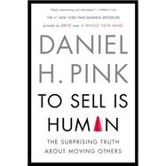 To Sell Is Human The Surprising Truth About Moving Others by Pink, Daniel H., 9781594631900